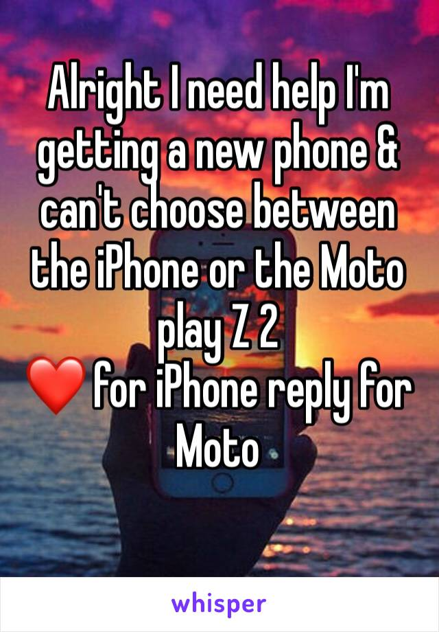 Alright I need help I'm getting a new phone & can't choose between the iPhone or the Moto play Z 2  ❤️ for iPhone reply for Moto
