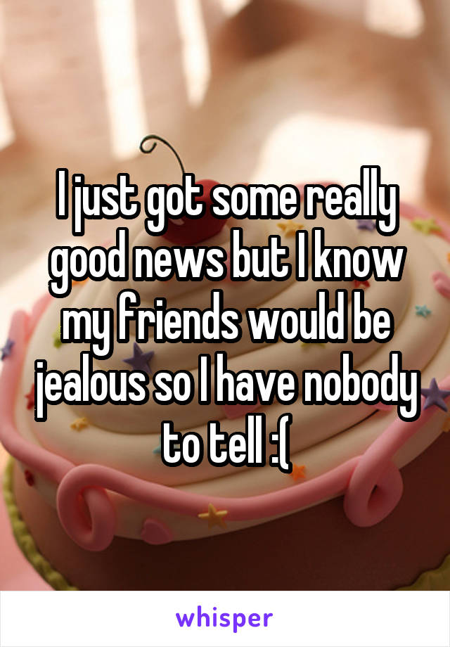 I just got some really good news but I know my friends would be jealous so I have nobody to tell :(
