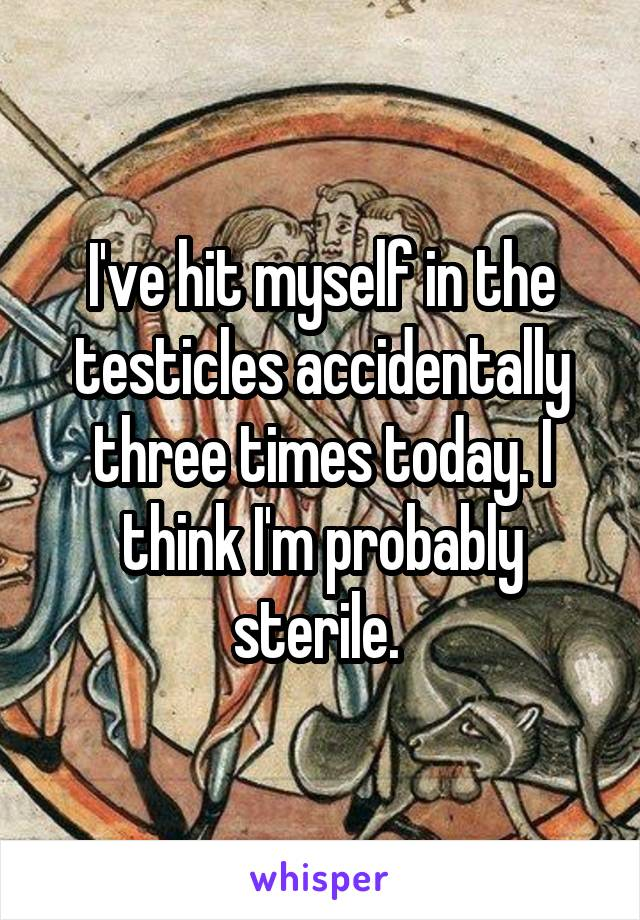 I've hit myself in the testicles accidentally three times today. I think I'm probably sterile.