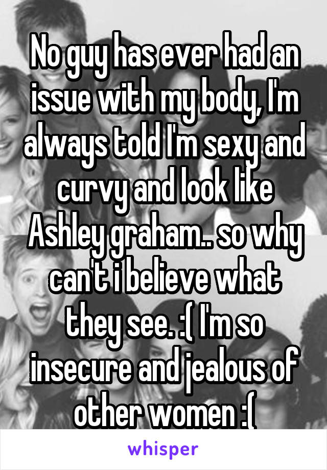 No guy has ever had an issue with my body, I'm always told I'm sexy and curvy and look like Ashley graham.. so why can't i believe what they see. :( I'm so insecure and jealous of other women :(