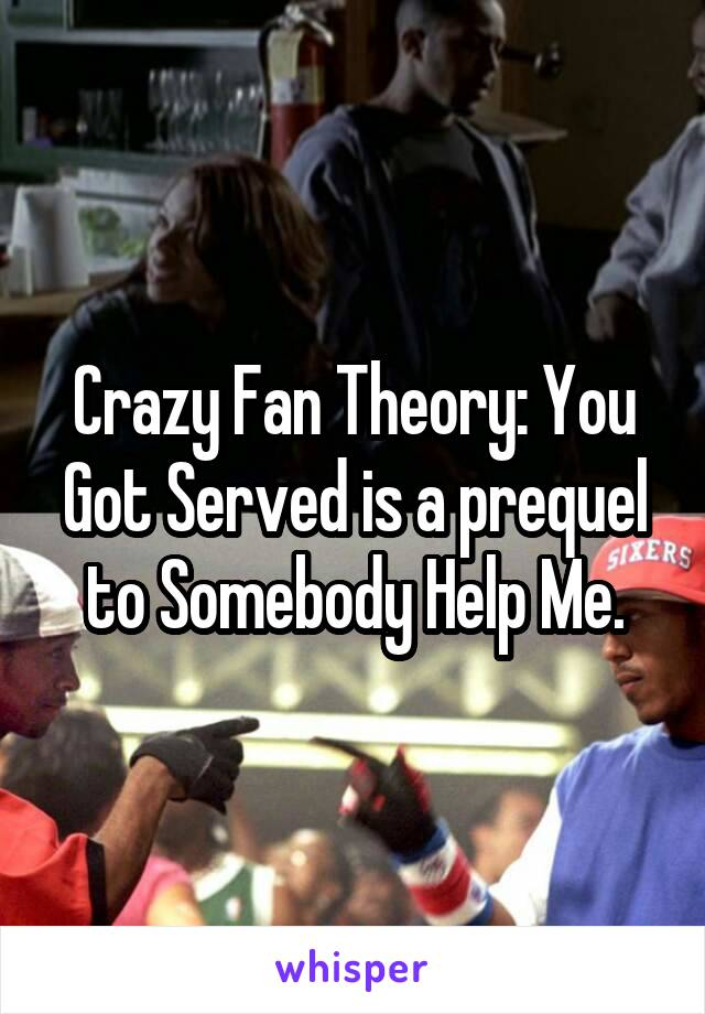 Crazy Fan Theory: You Got Served is a prequel to Somebody Help Me.