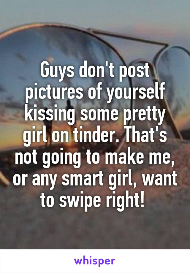 Guys don't post pictures of yourself kissing some pretty girl on tinder. That's not going to make me, or any smart girl, want to swipe right!