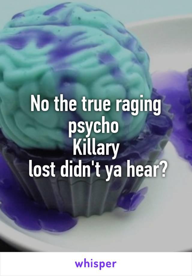 No the true raging psycho  Killary  lost didn't ya hear?