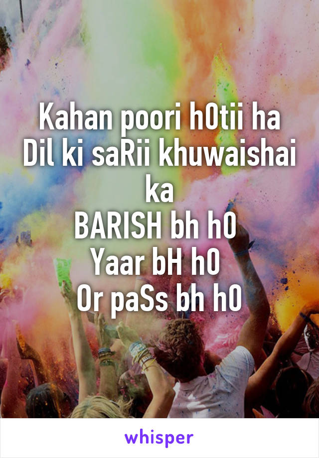 Kahan poori h0tii ha Dil ki saRii khuwaishai ka BARISH bh h0  Yaar bH h0  Or paSs bh h0