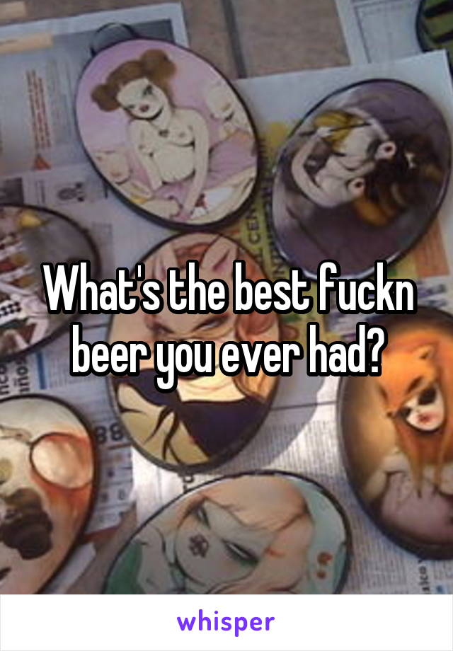 What's the best fuckn beer you ever had?