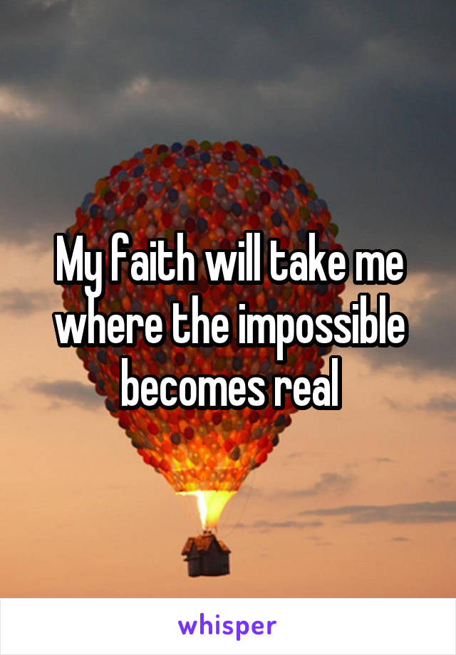 My faith will take me where the impossible becomes real