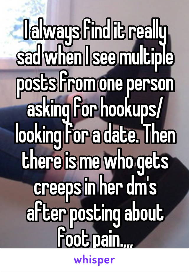 I always find it really sad when I see multiple posts from one person asking for hookups/ looking for a date. Then there is me who gets creeps in her dm's after posting about foot pain.,,,