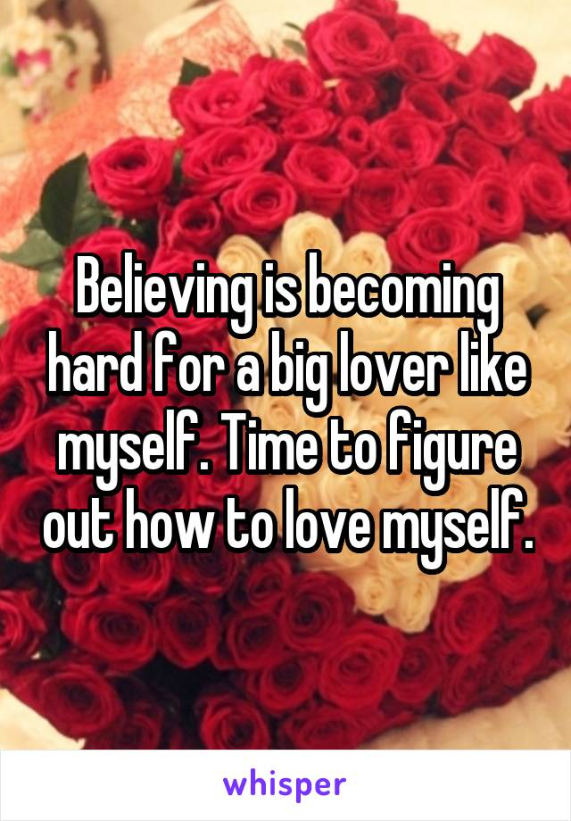 Believing is becoming hard for a big lover like myself. Time to figure out how to love myself.
