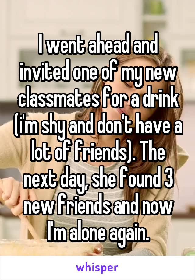 I went ahead and invited one of my new classmates for a drink (i'm shy and don't have a lot of friends). The next day, she found 3 new friends and now I'm alone again.