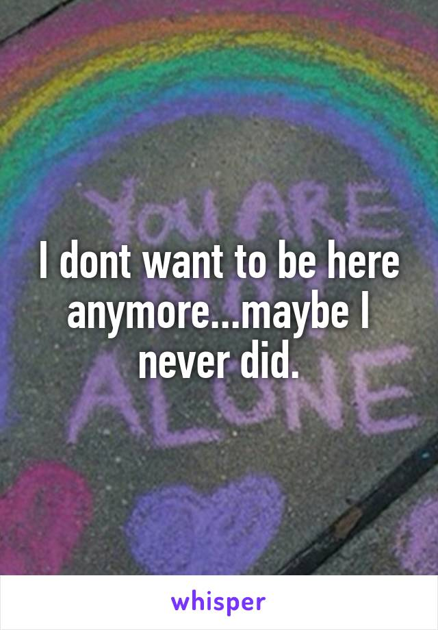 I dont want to be here anymore...maybe I never did.