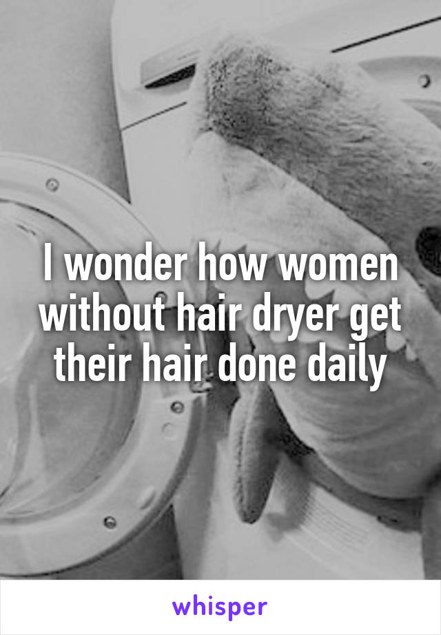 I wonder how women without hair dryer get their hair done daily