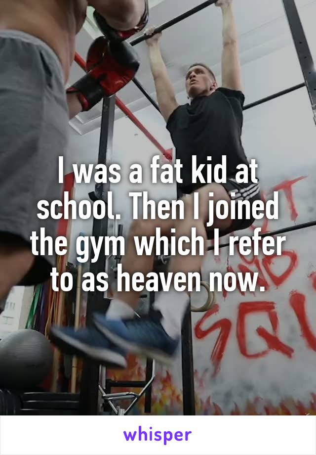 I was a fat kid at school. Then I joined the gym which I refer to as heaven now.