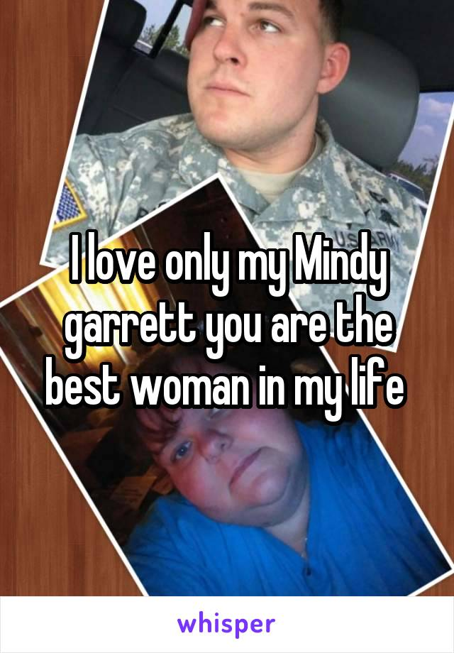 I love only my Mindy garrett you are the best woman in my life
