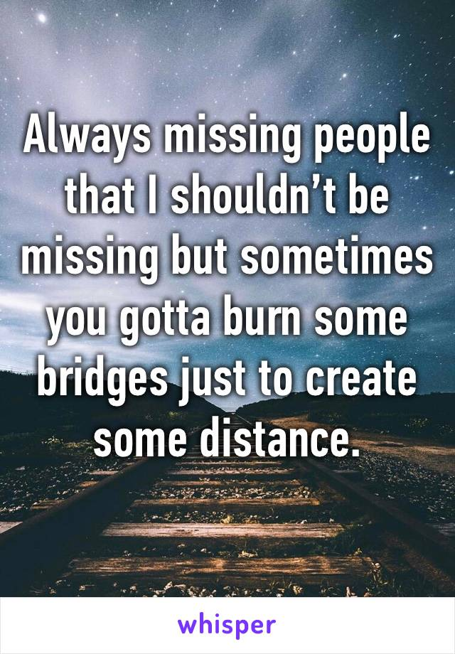 Always missing people that I shouldn't be missing but sometimes you gotta burn some bridges just to create some distance.