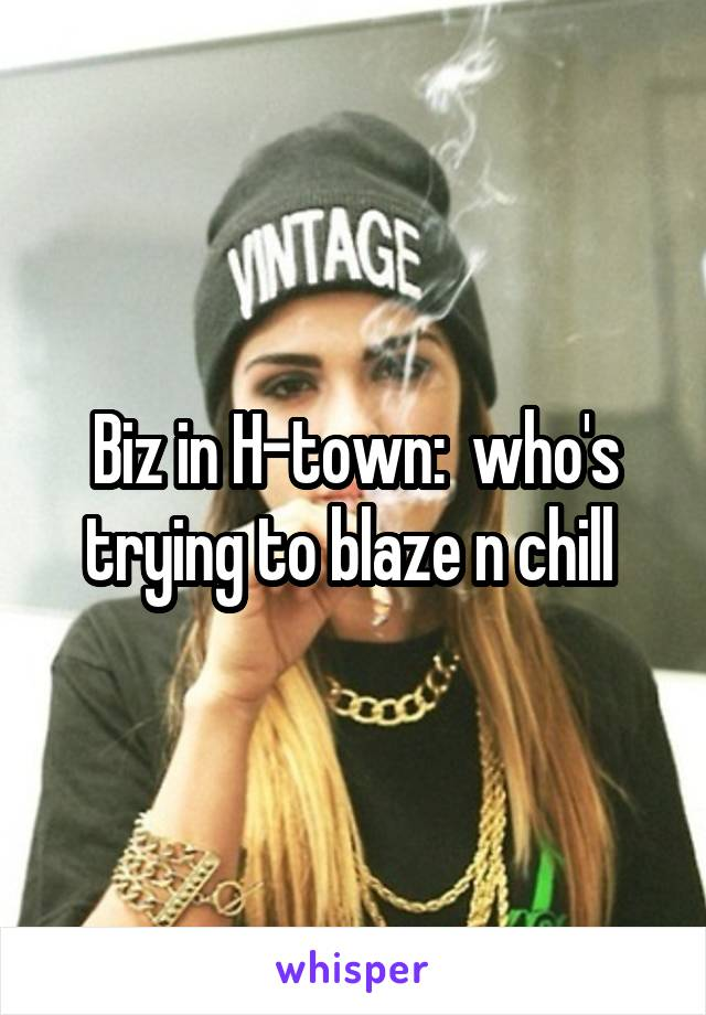 Biz in H-town:  who's trying to blaze n chill