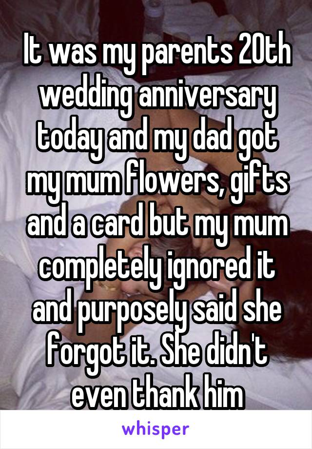 It was my parents 20th wedding anniversary today and my dad got my mum flowers, gifts and a card but my mum completely ignored it and purposely said she forgot it. She didn't even thank him