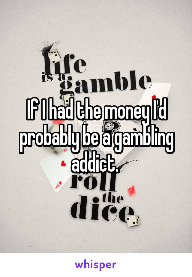 If I had the money I'd probably be a gambling addict.