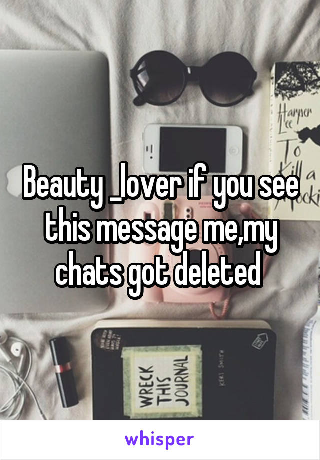 Beauty _lover if you see this message me,my chats got deleted