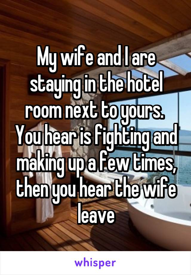 My wife and I are staying in the hotel room next to yours.  You hear is fighting and making up a few times, then you hear the wife leave