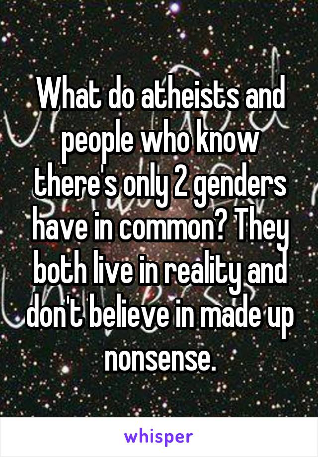 What do atheists and people who know there's only 2 genders have in common? They both live in reality and don't believe in made up nonsense.