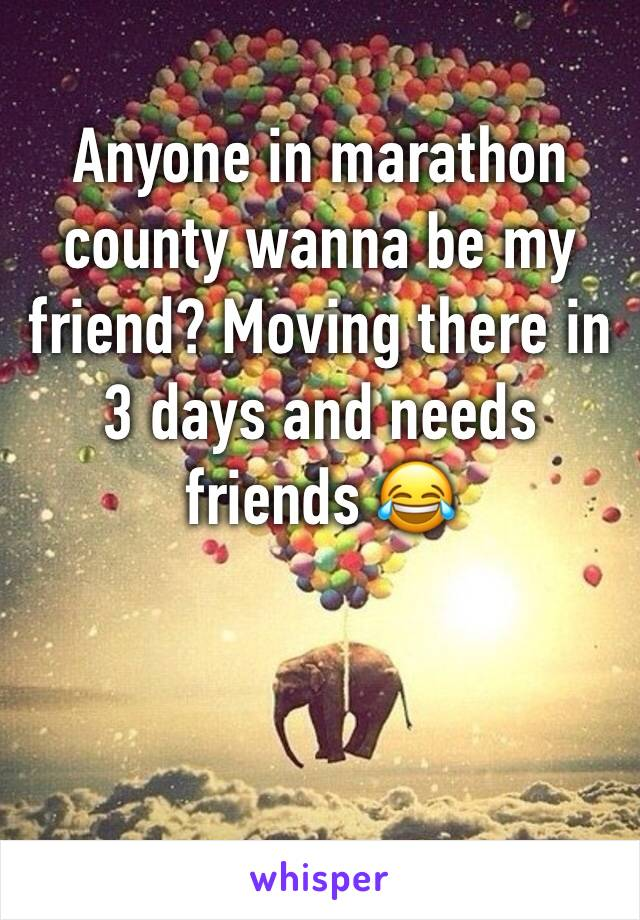 Anyone in marathon county wanna be my friend? Moving there in 3 days and needs friends 😂