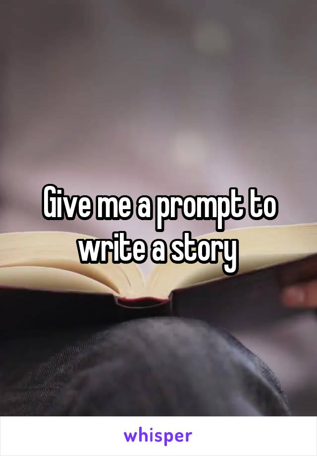 Give me a prompt to write a story