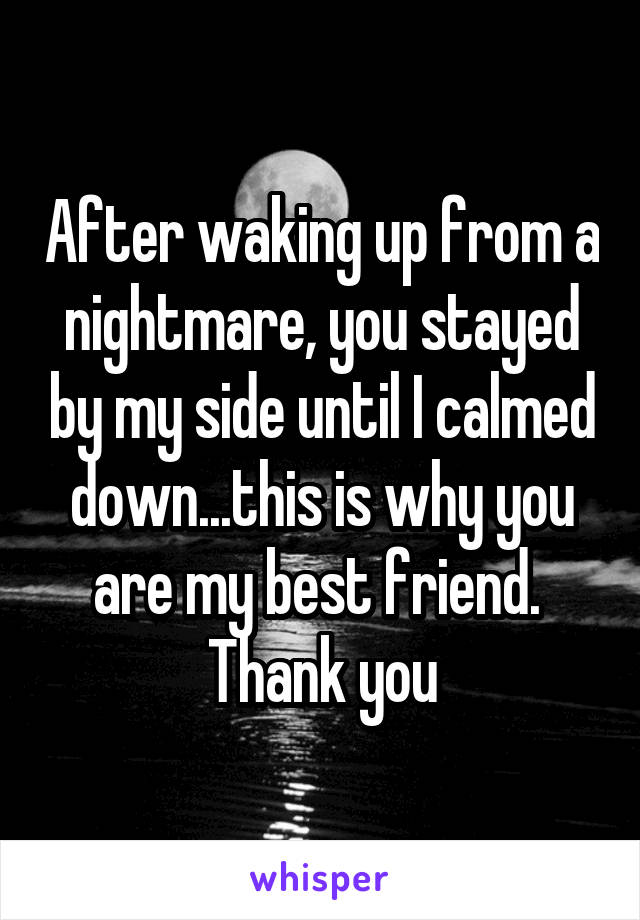 After waking up from a nightmare, you stayed by my side until I calmed down...this is why you are my best friend.  Thank you