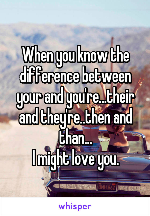 When you know the difference between your and you're...their and they're..then and than... I might love you.