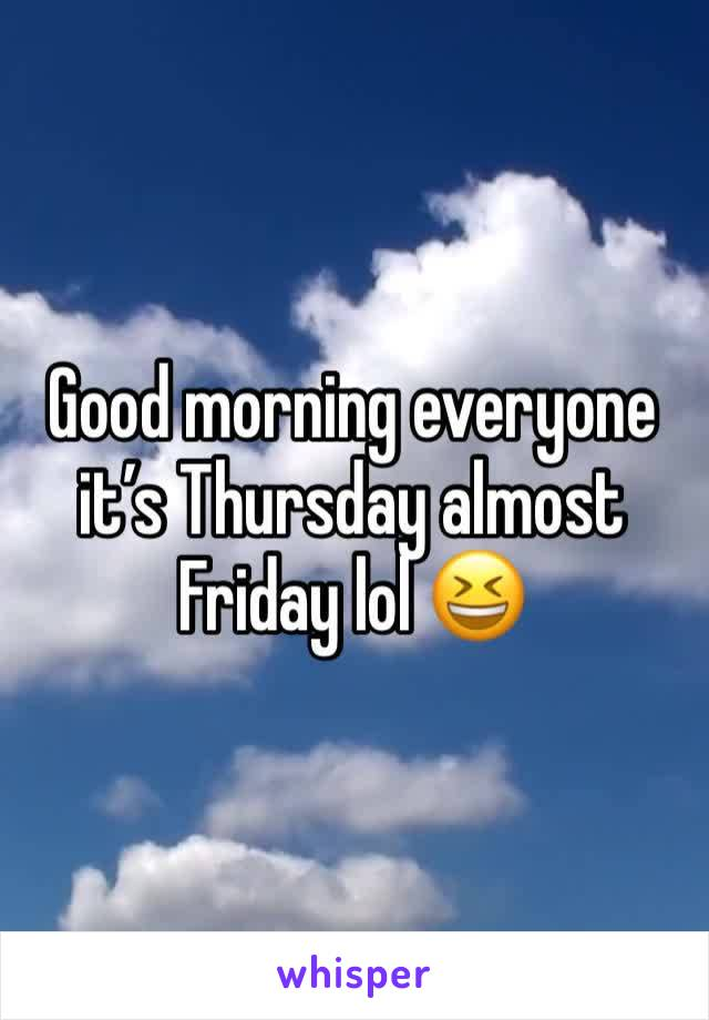 Good morning everyone it's Thursday almost Friday lol 😆