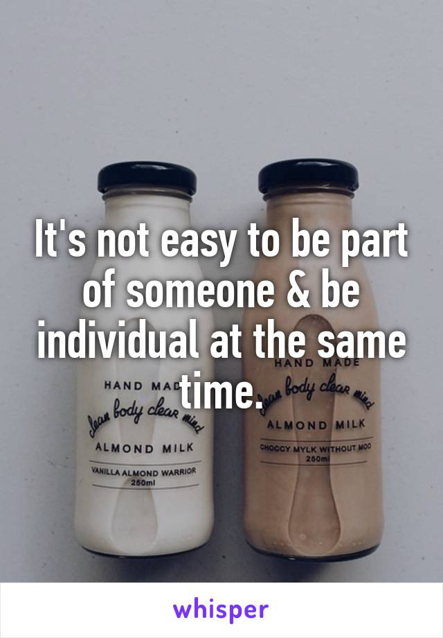It's not easy to be part of someone & be individual at the same time.