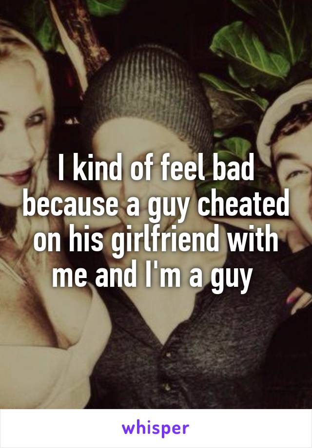 I kind of feel bad because a guy cheated on his girlfriend with me and I'm a guy