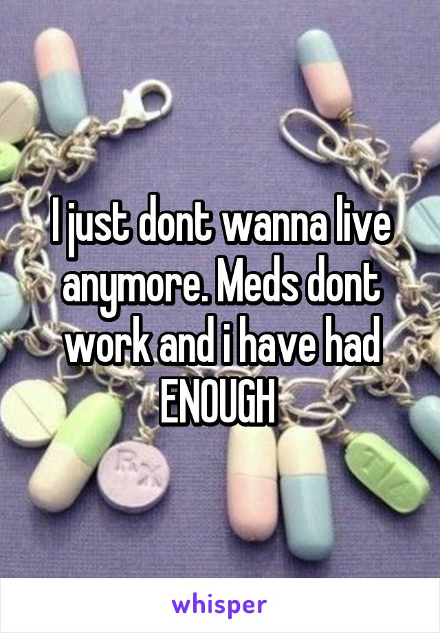 I just dont wanna live anymore. Meds dont work and i have had ENOUGH