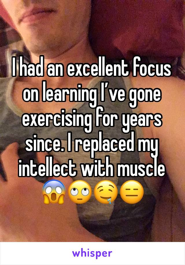I had an excellent focus on learning I've gone exercising for years since. I replaced my intellect with muscle 😱🙄🤤😑