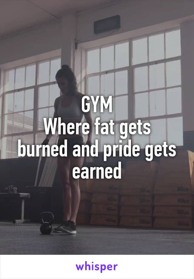 GYM Where fat gets burned and pride gets earned