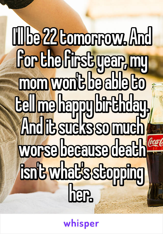 I'll be 22 tomorrow. And for the first year, my mom won't be able to tell me happy birthday. And it sucks so much worse because death isn't what's stopping her.
