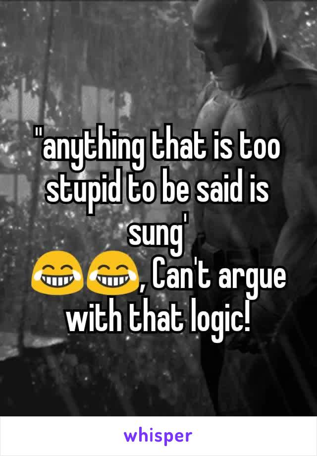"""""""anything that is too stupid to be said is sung' 😂😂, Can't argue with that logic!"""