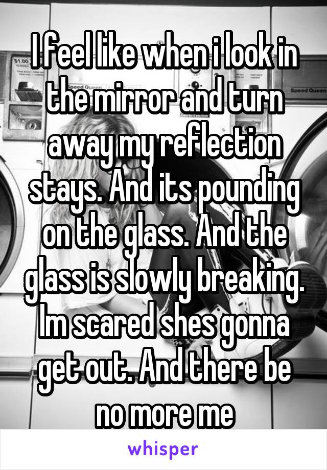 I feel like when i look in the mirror and turn away my reflection stays. And its pounding on the glass. And the glass is slowly breaking. Im scared shes gonna get out. And there be no more me