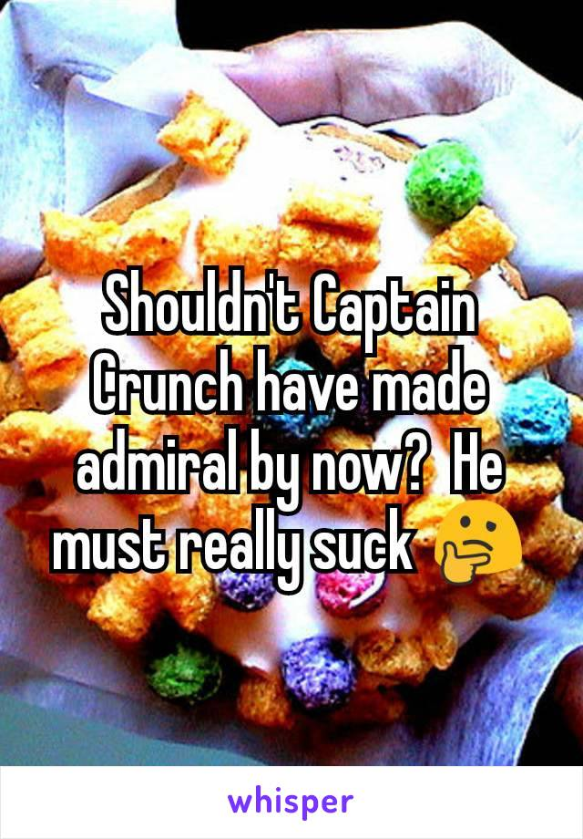 Shouldn't Captain Crunch have made admiral by now?  He must really suck 🤔