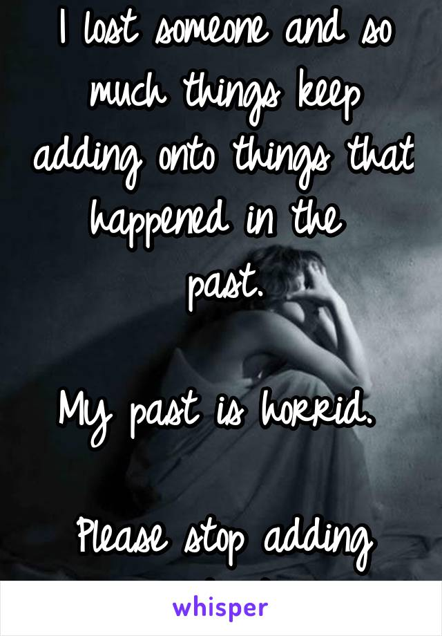 I lost someone and so much things keep adding onto things that happened in the  past.  My past is horrid.   Please stop adding onto it.