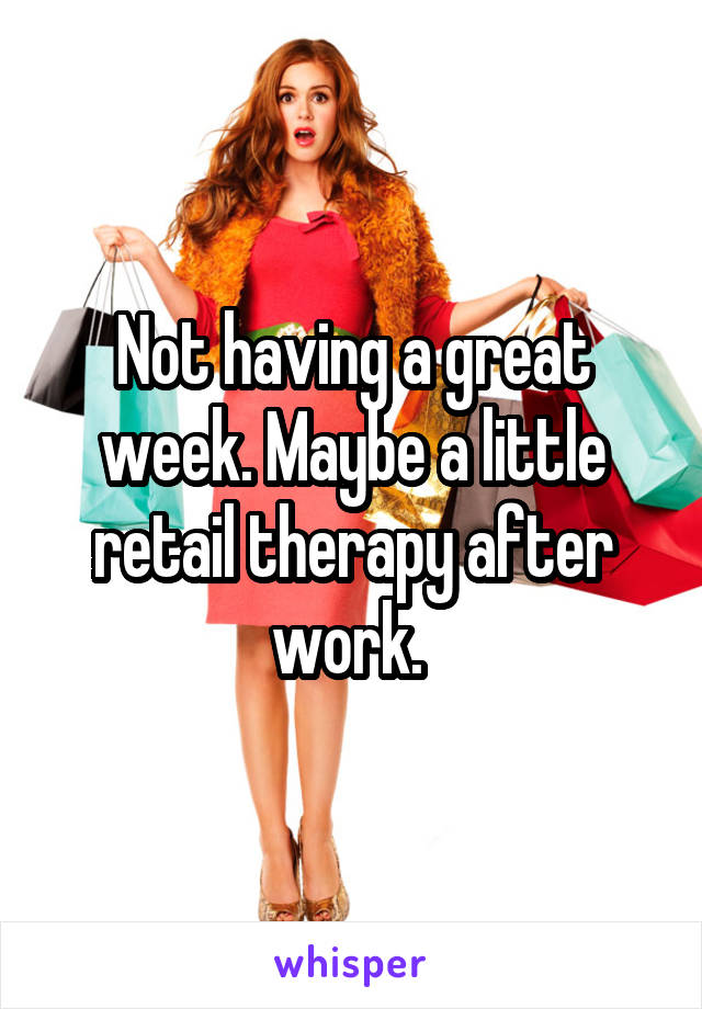Not having a great week. Maybe a little retail therapy after work.