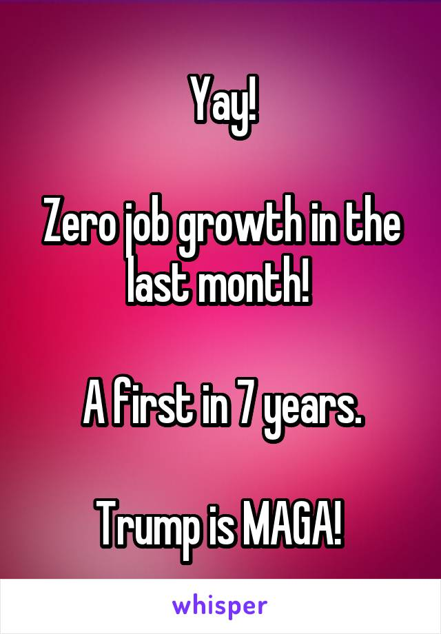 Yay!  Zero job growth in the last month!   A first in 7 years.  Trump is MAGA!
