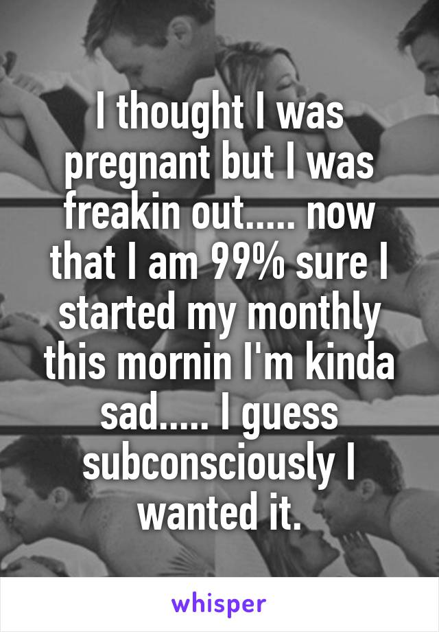 I thought I was pregnant but I was freakin out..... now that I am 99% sure I started my monthly this mornin I'm kinda sad..... I guess subconsciously I wanted it.