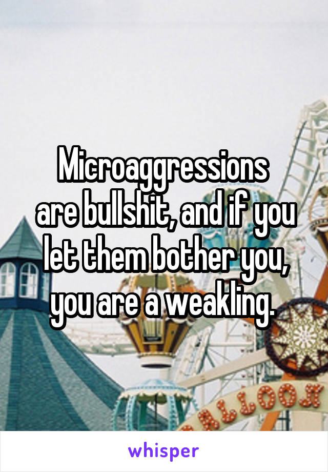 Microaggressions  are bullshit, and if you let them bother you, you are a weakling.