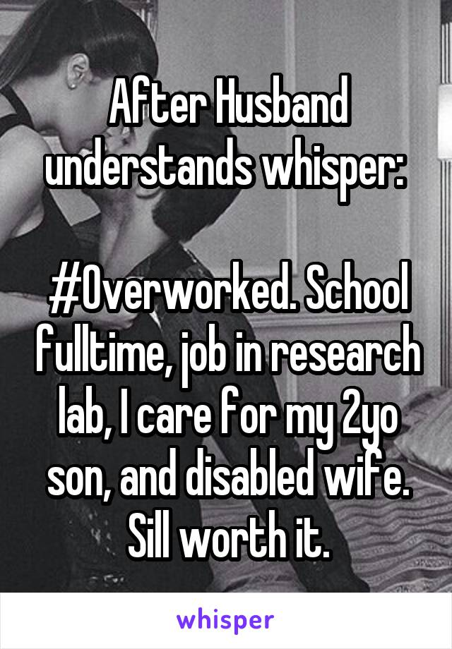 After Husband understands whisper:   #Overworked. School fulltime, job in research lab, I care for my 2yo son, and disabled wife. Sill worth it.