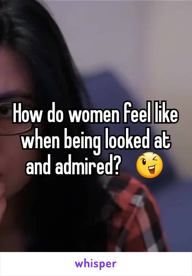 How do women feel like when being looked at and admired?   😉