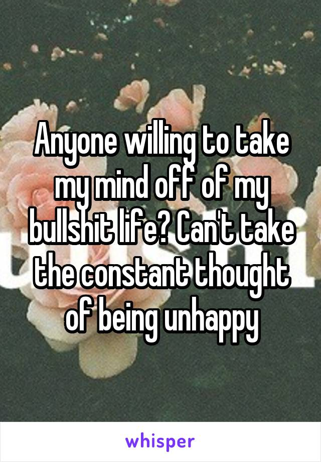 Anyone willing to take my mind off of my bullshit life? Can't take the constant thought of being unhappy