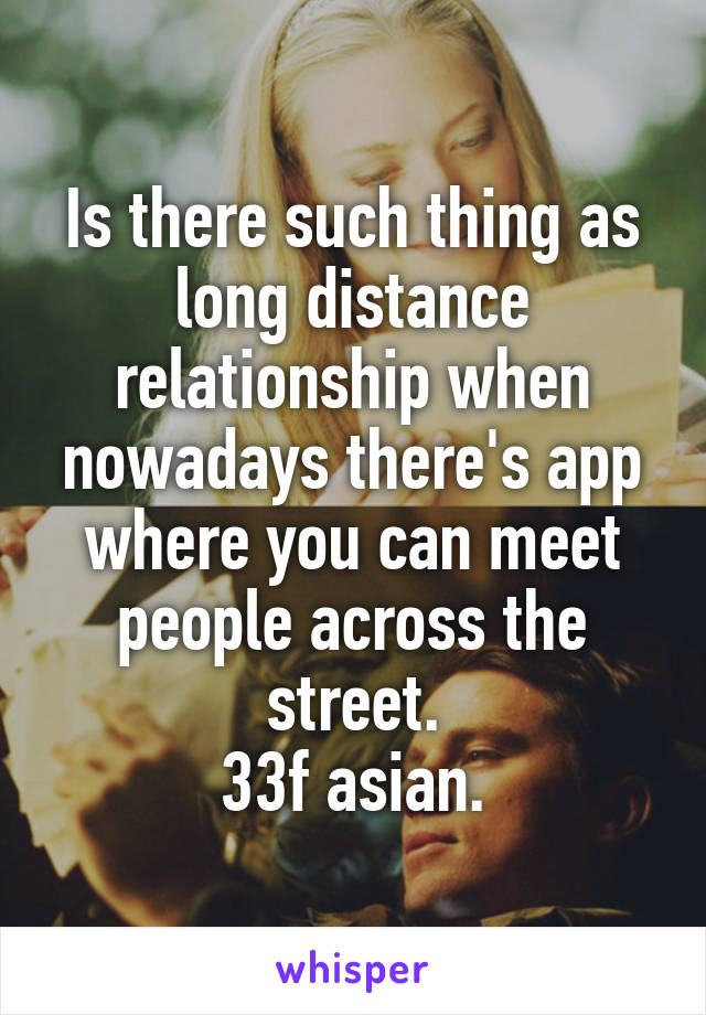 Is there such thing as long distance relationship when nowadays there's app where you can meet people across the street. 33f asian.