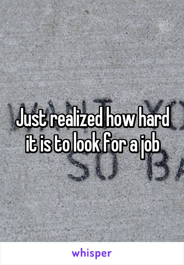 Just realized how hard it is to look for a job