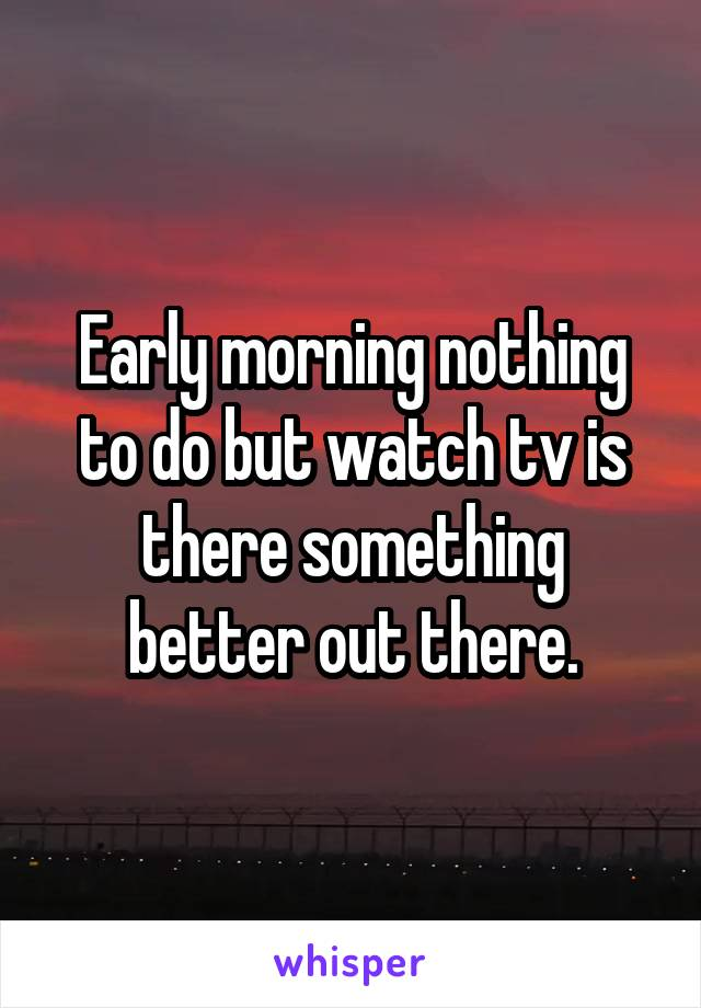 Early morning nothing to do but watch tv is there something better out there.