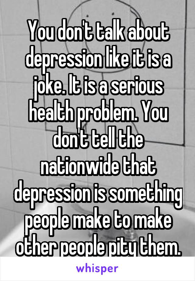 You don't talk about depression like it is a joke. It is a serious health problem. You don't tell the nationwide that depression is something people make to make other people pity them.